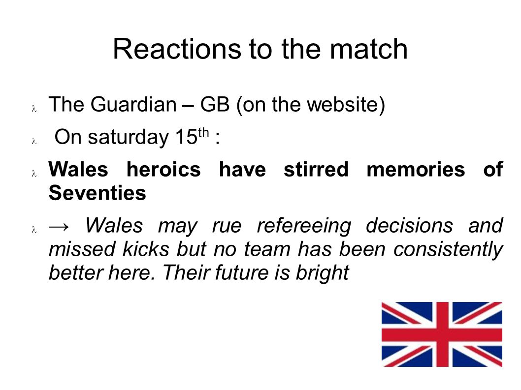 Reactions to the match The Guardian – GB (on the website) On saturday 15 th : Wales heroics have stirred memories of Seventies Wales may rue refereeing decisions and missed kicks but no team has been consistently better here.