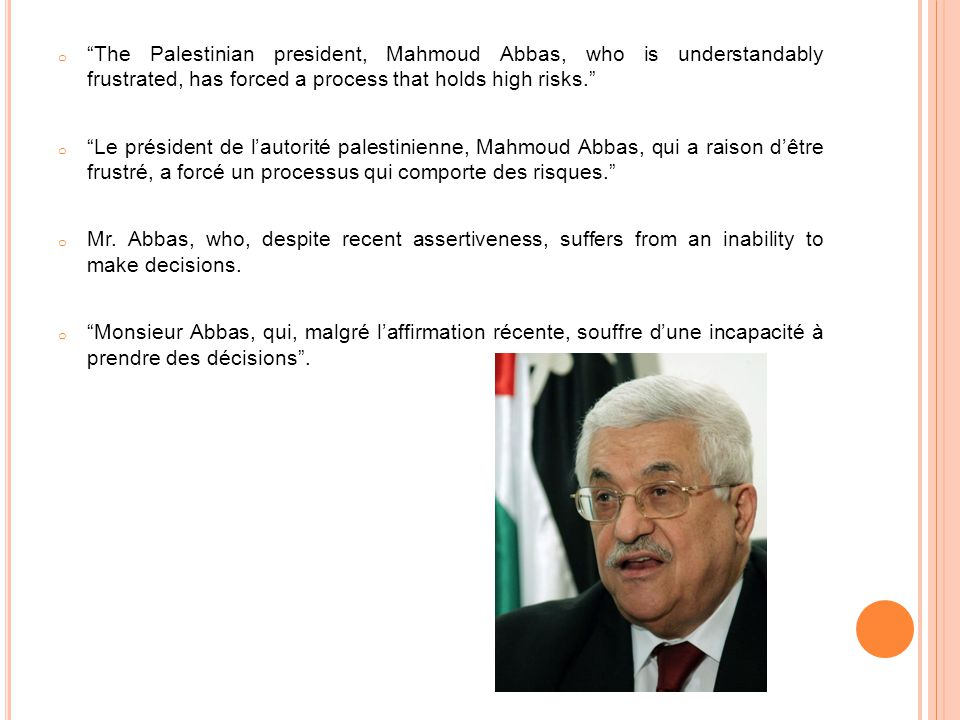 o The Palestinian president, Mahmoud Abbas, who is understandably frustrated, has forced a process that holds high risks.