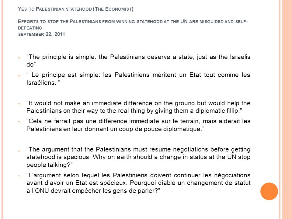 Y ES TO P ALESTINIAN STATEHOOD (T HE E CONOMIST ) E FFORTS TO STOP THE P ALESTINIANS FROM WINNING STATEHOOD AT THE UN ARE MISGUIDED AND SELF - DEFEATING SEPTEMBER 22, 2011 o The principle is simple: the Palestinians deserve a state, just as the Israelis do o Le principe est simple: les Palestiniens méritent un Etat tout comme les Israéliens.