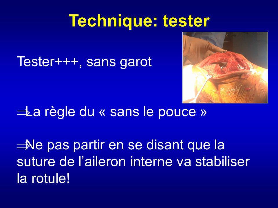 Technique: tester Tester+++, sans garot La règle du « sans le pouce » Ne pas partir en se disant que la suture de laileron interne va stabiliser la ro