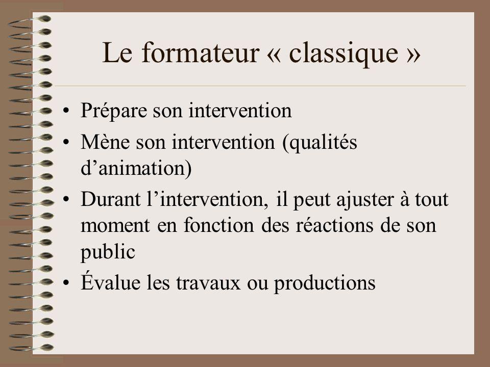 Le formateur « classique » Prépare son intervention Mène son intervention (qualités danimation) Durant lintervention, il peut ajuster à tout moment en fonction des réactions de son public Évalue les travaux ou productions
