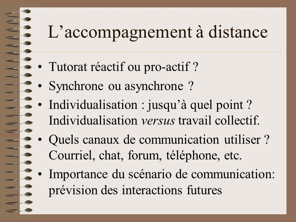 Laccompagnement à distance Tutorat réactif ou pro-actif ? Synchrone ou asynchrone ? Individualisation : jusquà quel point ? Individualisation versus t