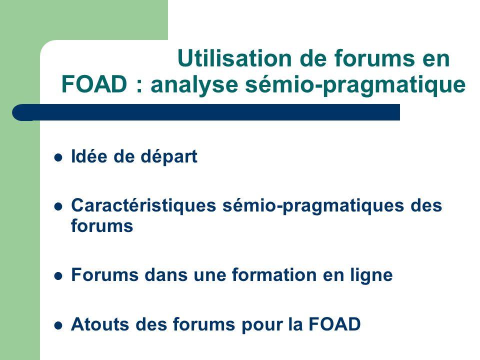 Utilisation de forums en FOAD : analyse sémio-pragmatique Idée de départ Caractéristiques sémio-pragmatiques des forums Forums dans une formation en ligne Atouts des forums pour la FOAD