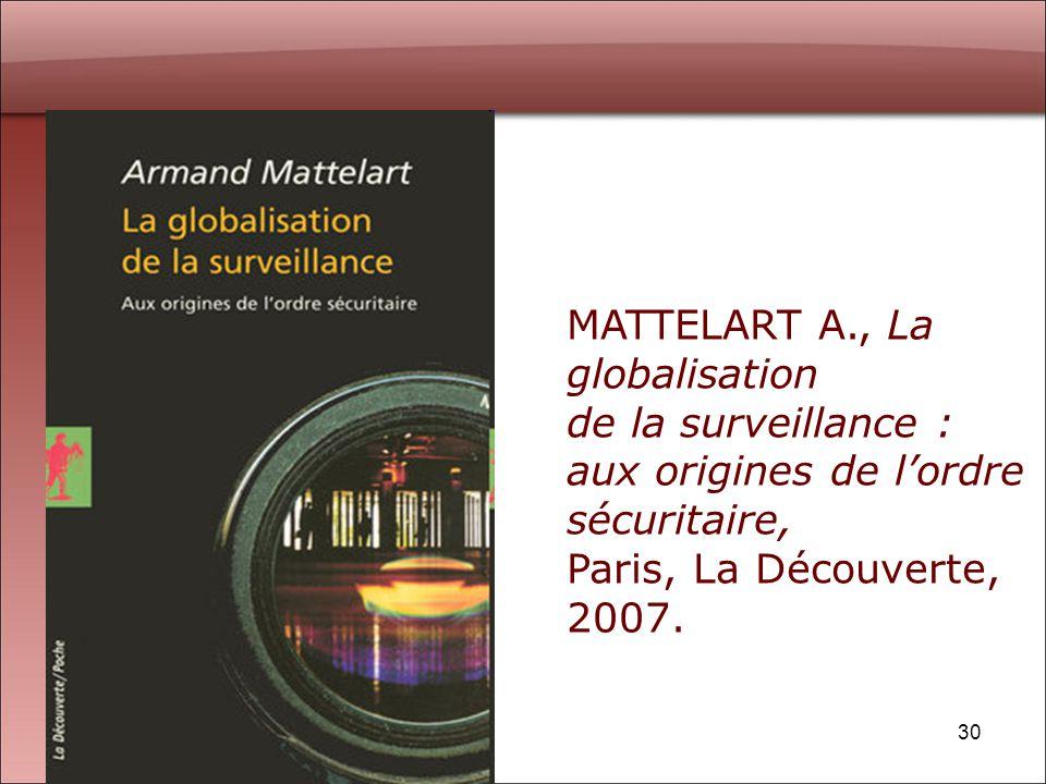 30 MATTELART A., La globalisation de la surveillance : aux origines de lordre sécuritaire, Paris, La Découverte, 2007.