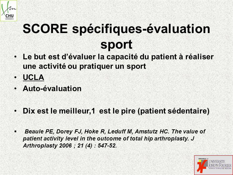 SCORE spécifiques-évaluation sport Le but est dévaluer la capacité du patient à réaliser une activité ou pratiquer un sport UCLA Auto-évaluation Dix est le meilleur,1 est le pire (patient sédentaire) Beaule PE, Dorey FJ, Hoke R, Leduff M, Amstutz HC.