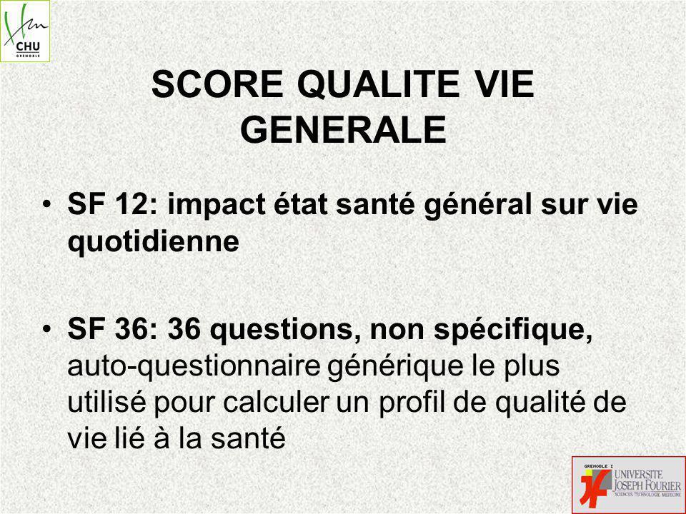 SCORE QUALITE VIE GENERALE SF 12: impact état santé général sur vie quotidienne SF 36: 36 questions, non spécifique, auto-questionnaire générique le plus utilisé pour calculer un profil de qualité de vie lié à la santé