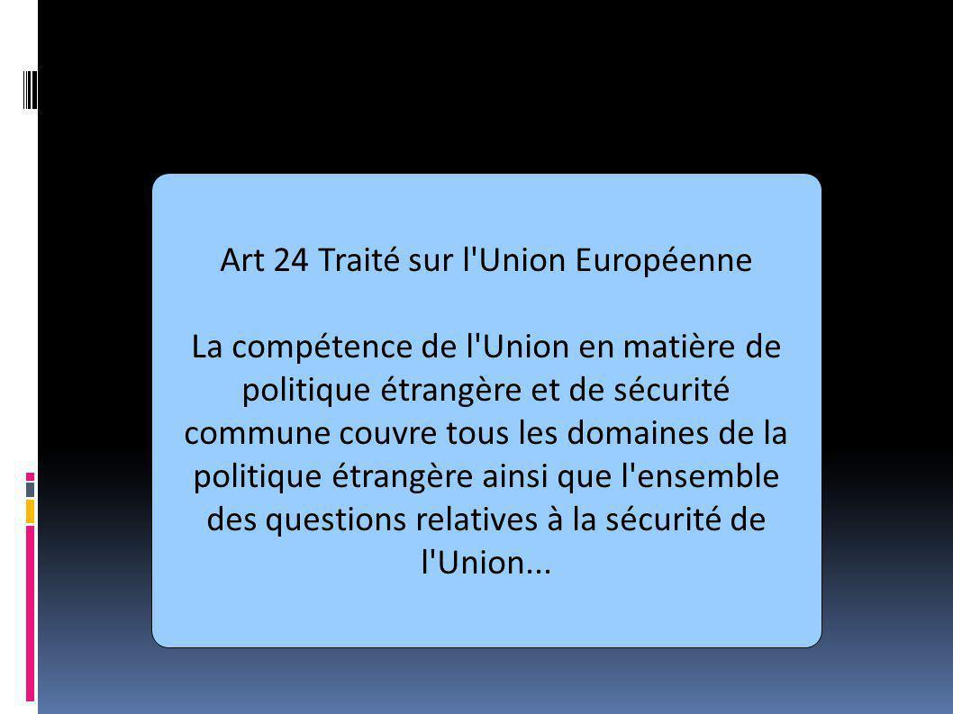 PESC aujourd hui Art 24 Traité sur l Union Européenne La compétence de l Union en matière de politique étrangère et de sécurité commune couvre tous les domaines de la politique étrangère ainsi que l ensemble des questions relatives à la sécurité de l Union...