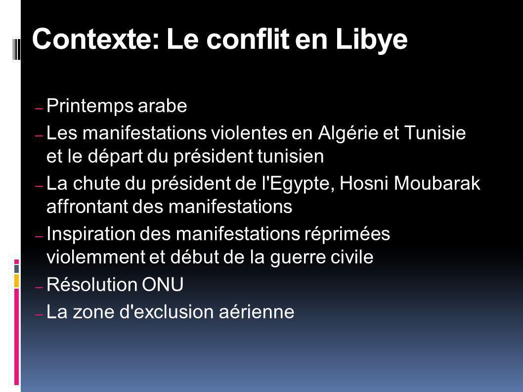 – Printemps arabe – Les manifestations violentes en Algérie et Tunisie et le départ du président tunisien – La chute du président de l Egypte, Hosni Moubarak affrontant des manifestations – Inspiration des manifestations réprimées violemment et début de la guerre civile – Résolution ONU – La zone d exclusion aérienne Contexte: Le conflit en Libye