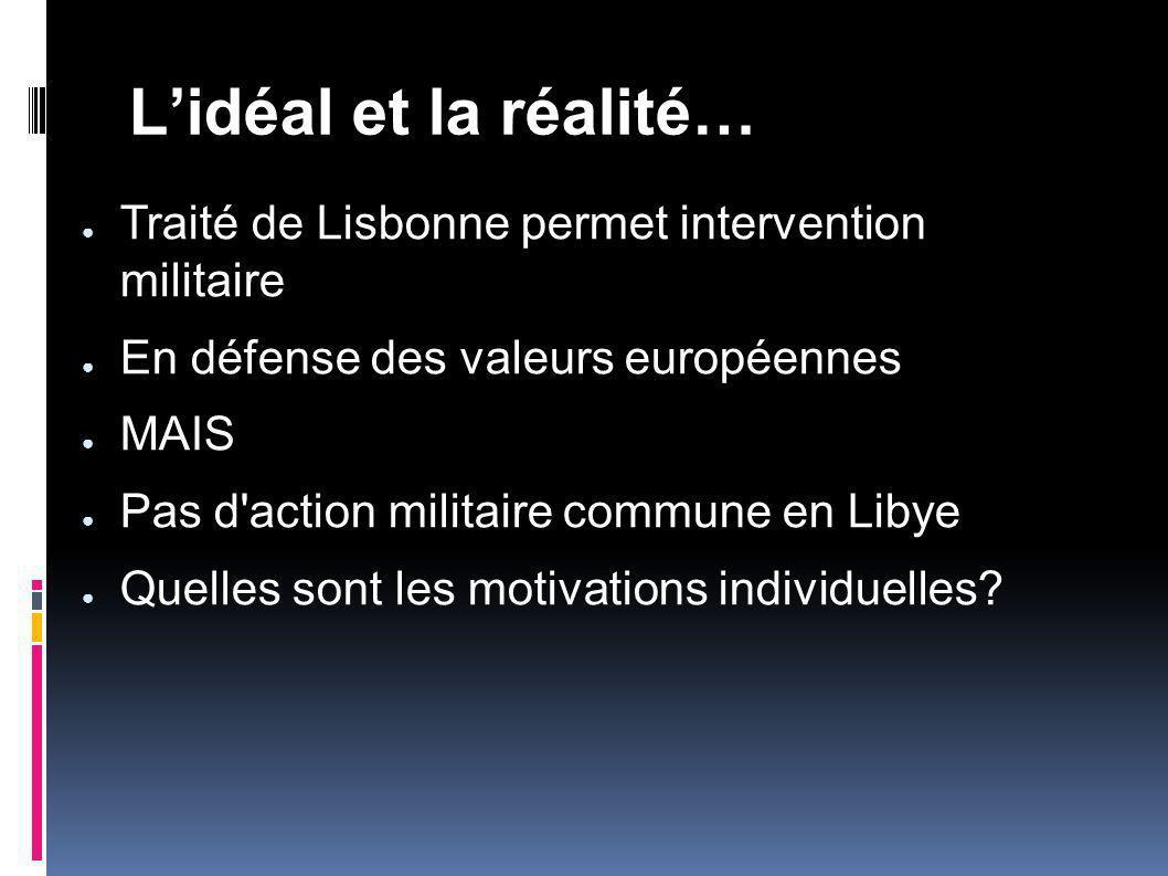 Lidéal et la réalité… Traité de Lisbonne permet intervention militaire En défense des valeurs européennes MAIS Pas d action militaire commune en Libye Quelles sont les motivations individuelles?