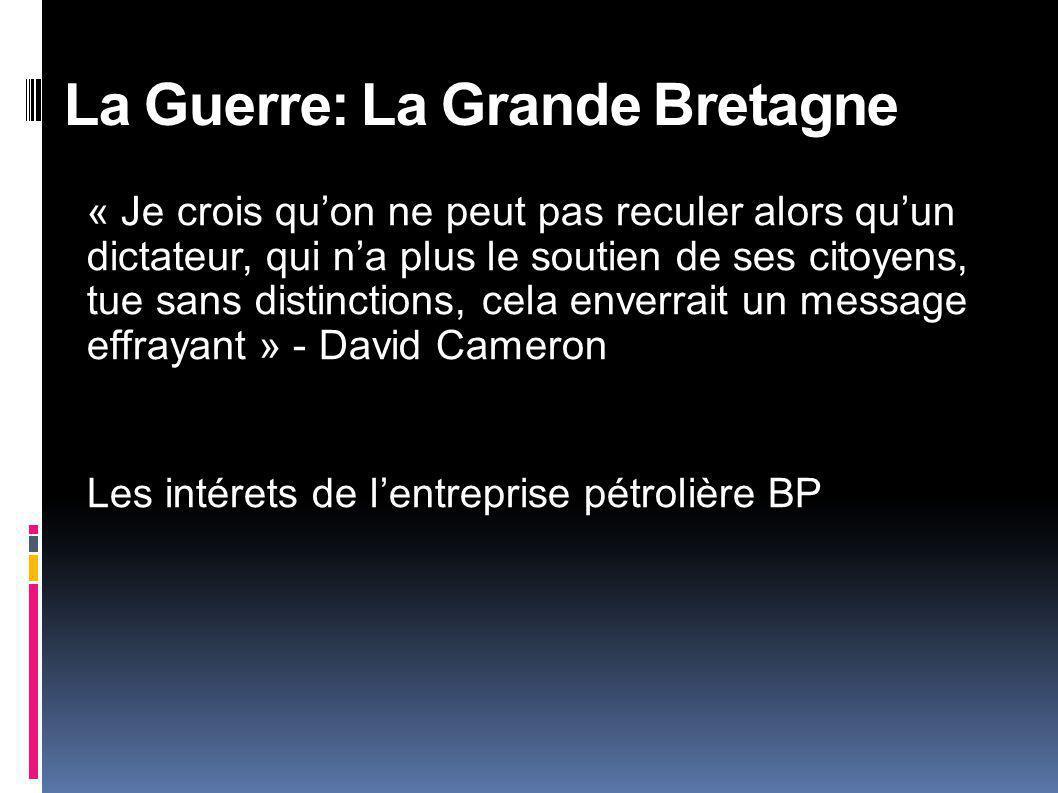 « Je crois quon ne peut pas reculer alors quun dictateur, qui na plus le soutien de ses citoyens, tue sans distinctions, cela enverrait un message effrayant » - David Cameron Les intérets de lentreprise pétrolière BP La Guerre: La Grande Bretagne