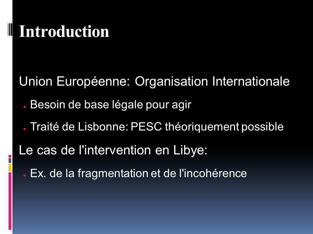 Union Européenne: Organisation Internationale Besoin de base légale pour agir Traité de Lisbonne: PESC théoriquement possible Le cas de l intervention en Libye: Ex.
