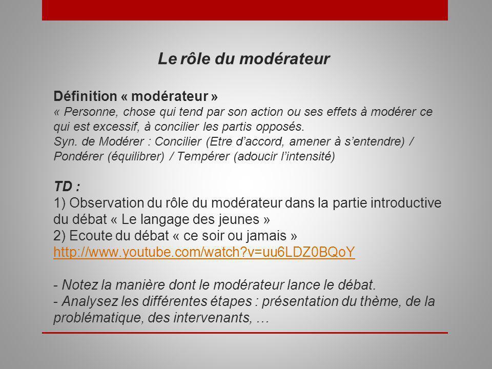Le rôle du modérateur Définition « modérateur » « Personne, chose qui tend par son action ou ses effets à modérer ce qui est excessif, à concilier les partis opposés.