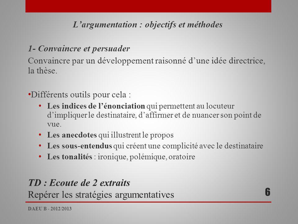 TD : Ecoute de 2 extraits Repérer les stratégies argumentatives Largumentation : objectifs et méthodes 1- Convaincre et persuader Convaincre par un développement raisonné dune idée directrice, la thèse.