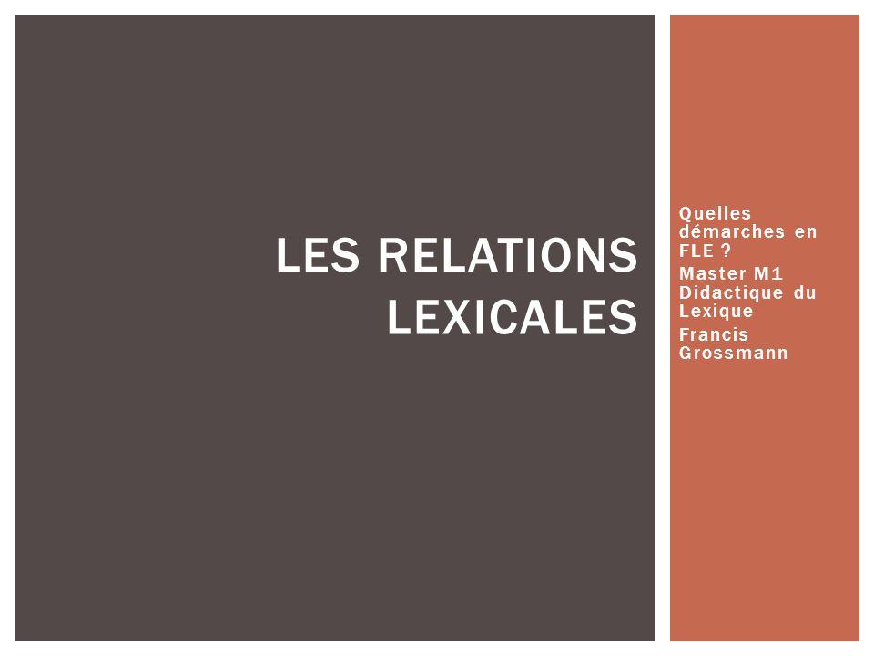 Quelles démarches en FLE ? Master M1 Didactique du Lexique Francis Grossmann LES RELATIONS LEXICALES