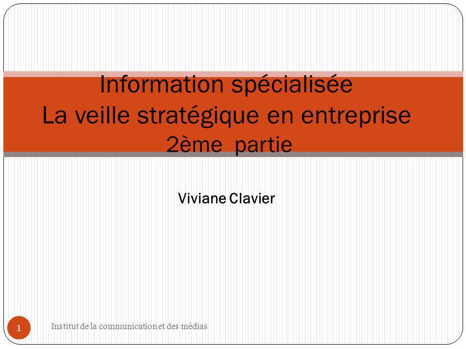 Institut de la communication et des médias 1 1 Information spécialisée La veille stratégique en entreprise 2ème partie Viviane Clavier