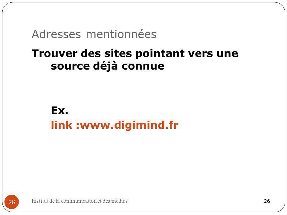 Institut de la communication et des médias 26 Adresses mentionnées 26 Trouver des sites pointant vers une source déjà connue Ex.