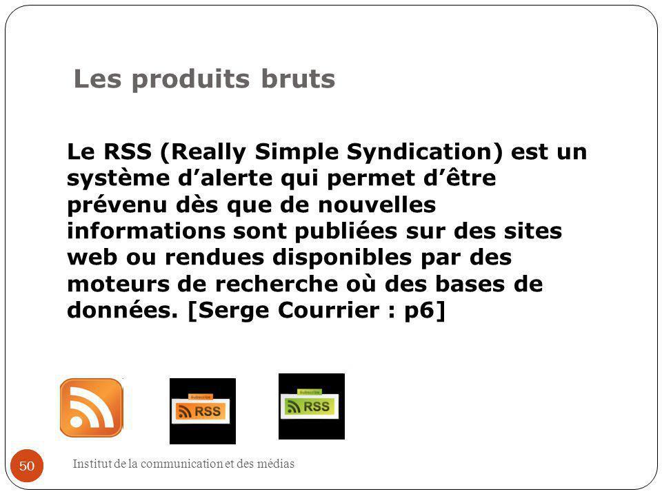 Institut de la communication et des médias 50 Les produits bruts 50 Le RSS (Really Simple Syndication) est un système dalerte qui permet dêtre prévenu dès que de nouvelles informations sont publiées sur des sites web ou rendues disponibles par des moteurs de recherche où des bases de données.
