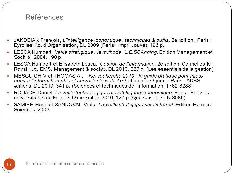 Institut de la communication et des médias 57 Références JAKOBIAK Fran ç ois, L intelligence é conomique : techniques & outils, 2e é dition, Paris : Eyrolles, É d.