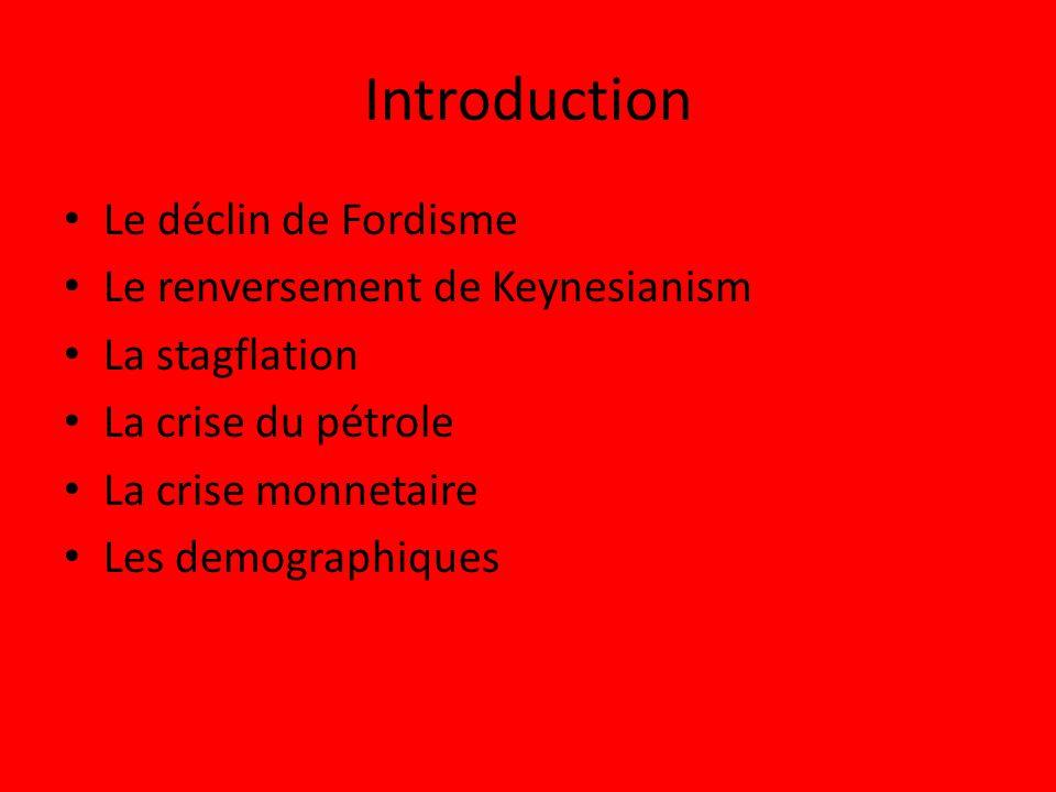 Introduction Le déclin de Fordisme Le renversement de Keynesianism La stagflation La crise du pétrole La crise monnetaire Les demographiques