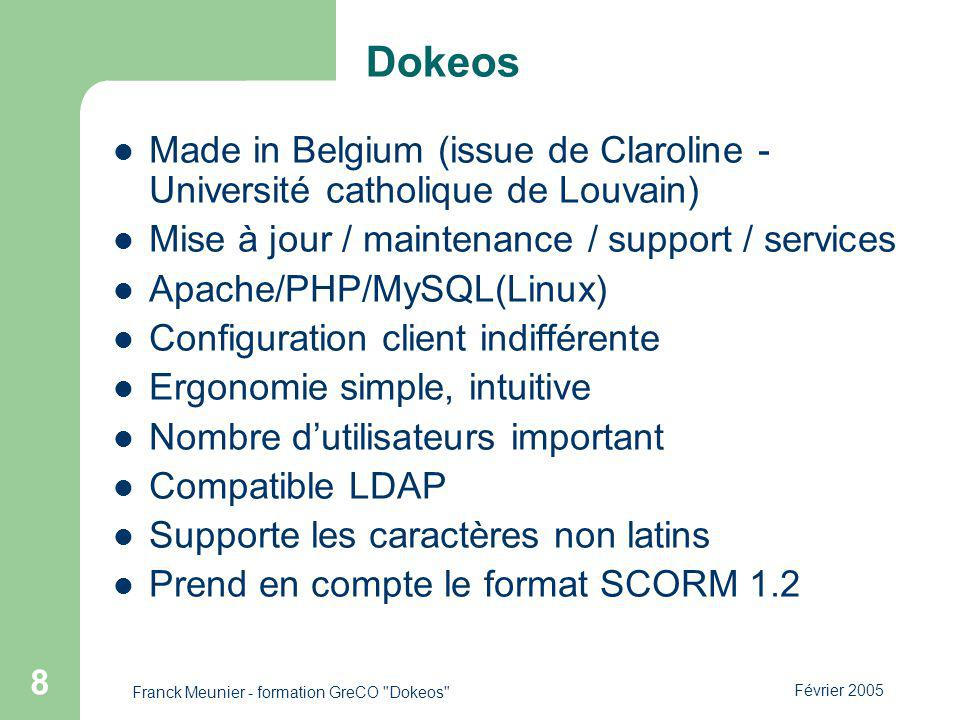 Février 2005 Franck Meunier - formation GreCO Dokeos 8 Dokeos Made in Belgium (issue de Claroline - Université catholique de Louvain) Mise à jour / maintenance / support / services Apache/PHP/MySQL(Linux) Configuration client indifférente Ergonomie simple, intuitive Nombre dutilisateurs important Compatible LDAP Supporte les caractères non latins Prend en compte le format SCORM 1.2
