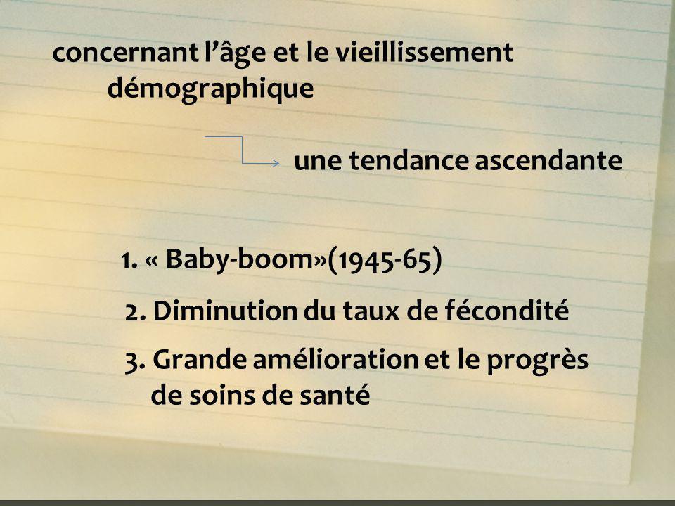 concernant lâge et le vieillissement démographique une tendance ascendante 1. « Baby-boom»(1945-65) 2. Diminution du taux de fécondité 3. Grande améli