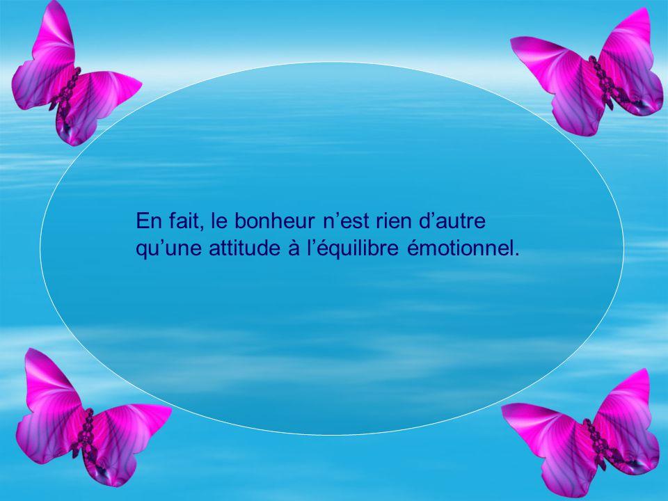 En fait, le bonheur nest rien dautre quune attitude à léquilibre émotionnel.