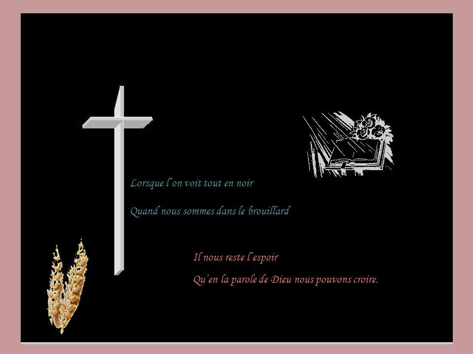 Lorsque lon voit tout en noir Quand nous sommes dans le brouillard Il nous reste lespoir Quen la parole de Dieu nous pouvons croire.