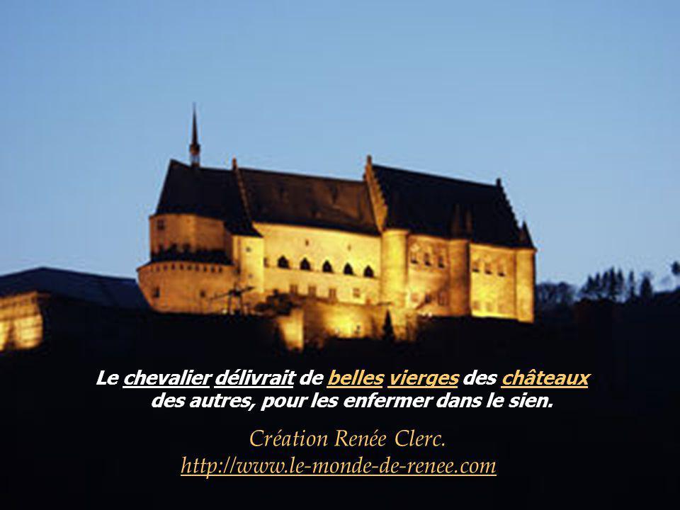 Le chevalier délivrait de belles vierges des châteauxbellesviergeschâteaux des autres, pour les enfermer dans le sien.