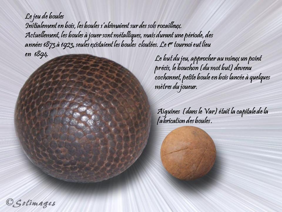 Le jeu de boules Initialement en bois, les boules sabîmaient sur des sols rocailleux.