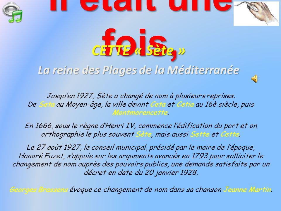 Il était une fois, CETTE « Sète » La reine des Plages de la Méditerranée Jusquen 1927, Sète a changé de nom à plusieurs reprises.