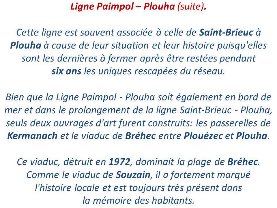 Ligne Paimpol – Plouha. La ligne Paimpol à Plouha a été inaugurée le 11 juillet 1922 et fermée le 31 décembre 1956. Elle était longue de 19 km. Elle a