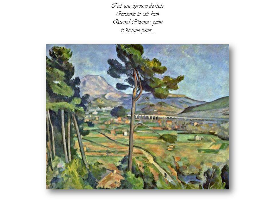 Il laisse s'accomplir le prodige de ses mains Cézanne peint Il éclaire le monde pour nos yeux qui n'voient rien Si le bonheur existe