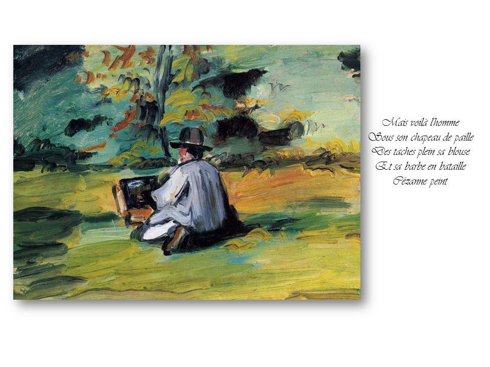 Mais voilà l homme Sous son chapeau de paille Des taches plein sa blouse Et sa barbe en bataille Cézanne peint