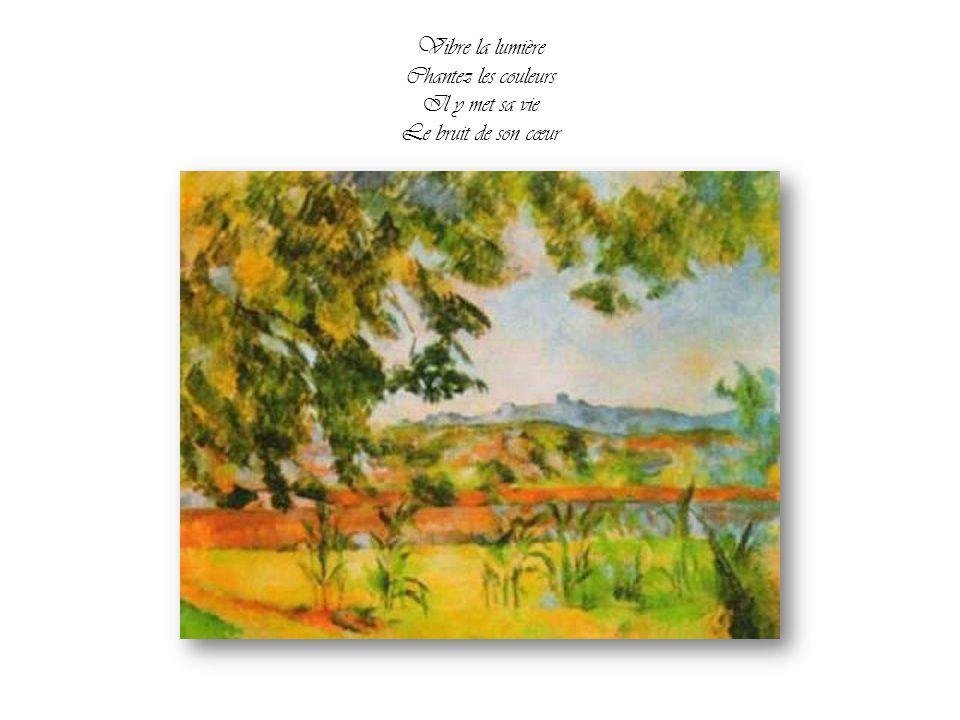 Il laisse s'accomplir la magie de ses mains Cézanne peint il éclaire le monde pour nos yeux qui n'voient rien Si le bonheur existe C'est une épreuve d