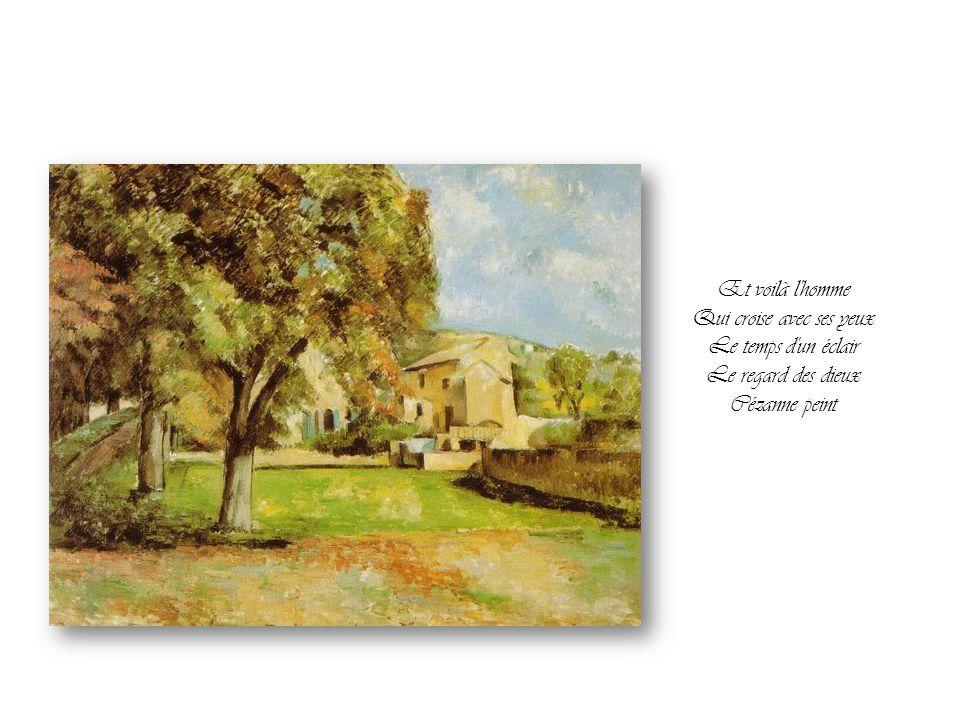 Et voilà l homme Qui croise avec ses yeux Le temps d un éclair Le regard des dieux Cézanne peint