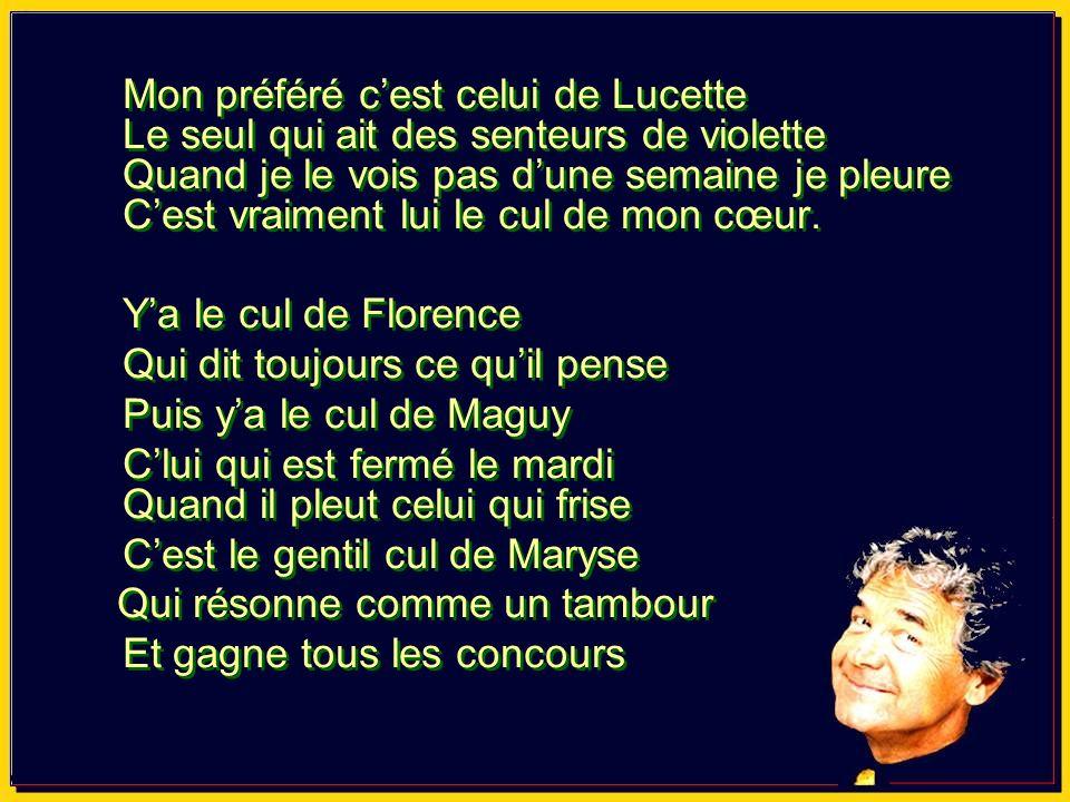 Mon préféré cest celui de Lucette Son merveilleux ptit cul en trompette Cest la mappemonde du bonheur Cest vraiment lui le cul de mon coeur.