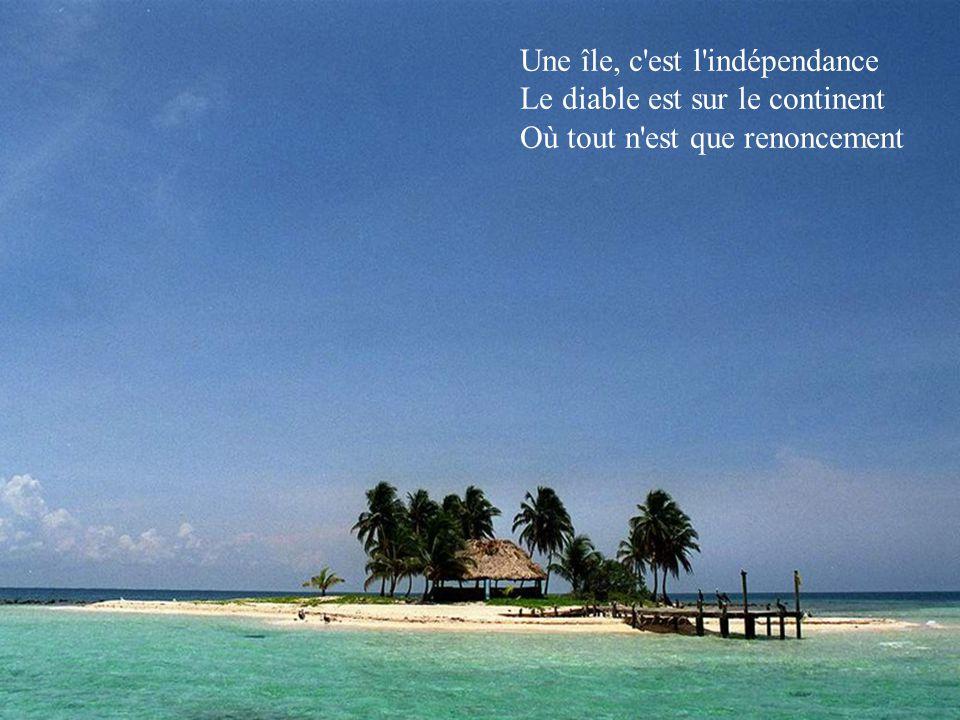Une île, c est l indépendance Le diable est sur le continent Où tout n est que renoncement