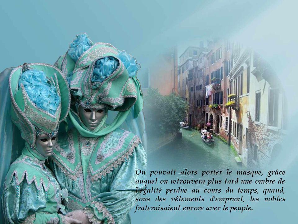 On pouvait alors porter le masque, grâce auquel on retrouvera plus tard une ombre de l égalité perdue au cours du temps, quand, sous des vêtements d emprunt, les nobles fraternisaient encore avec le peuple.