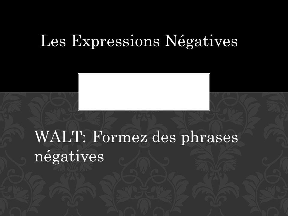 Les Expressions Négatives WALT:Formez des phrases négatives