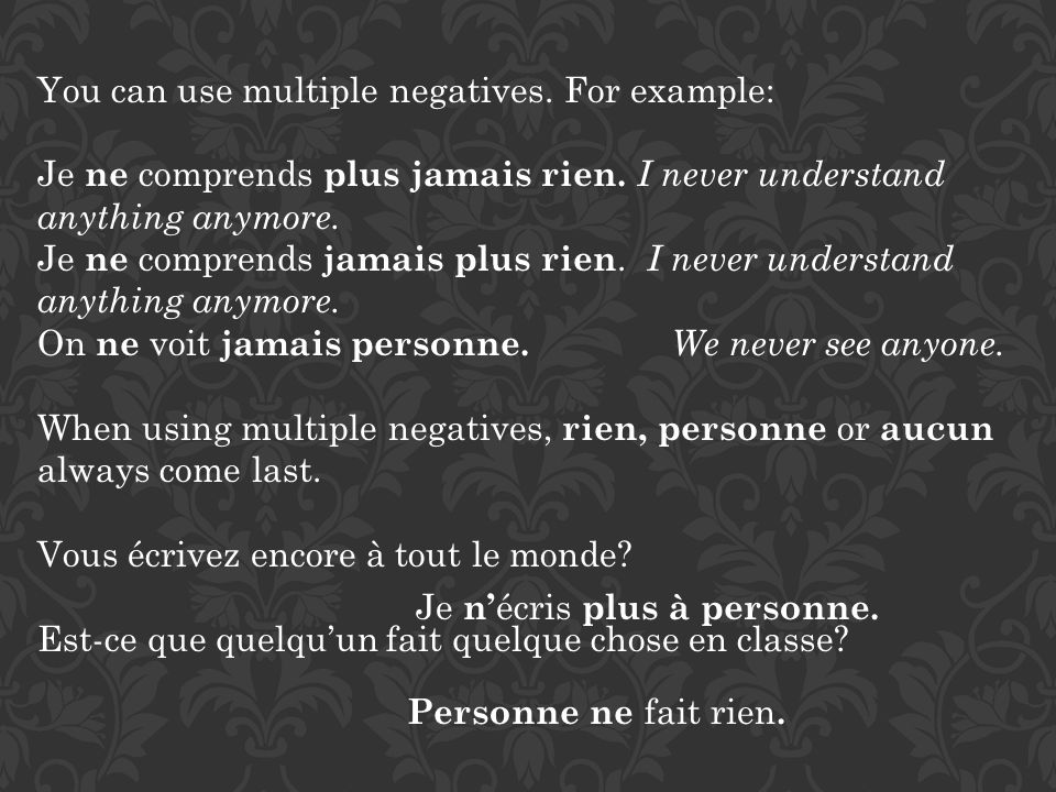 You can use multiple negatives. For example: Je ne comprends plus jamais rien. I never understand anything anymore. Je ne comprends jamais plus rien.