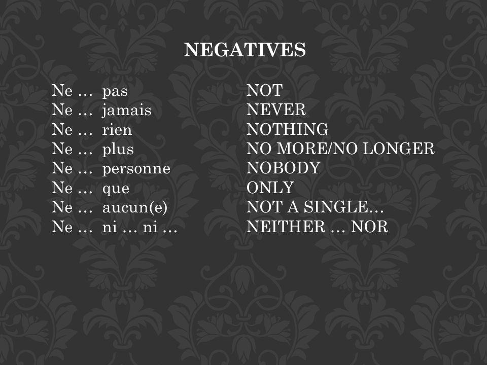 NEGATIVES Ne … pas NOT Ne … jamais NEVER Ne … rien NOTHING Ne … plus NO MORE/NO LONGER Ne … personne NOBODY Ne … que ONLY Ne … aucun(e) NOT A SINGLE…