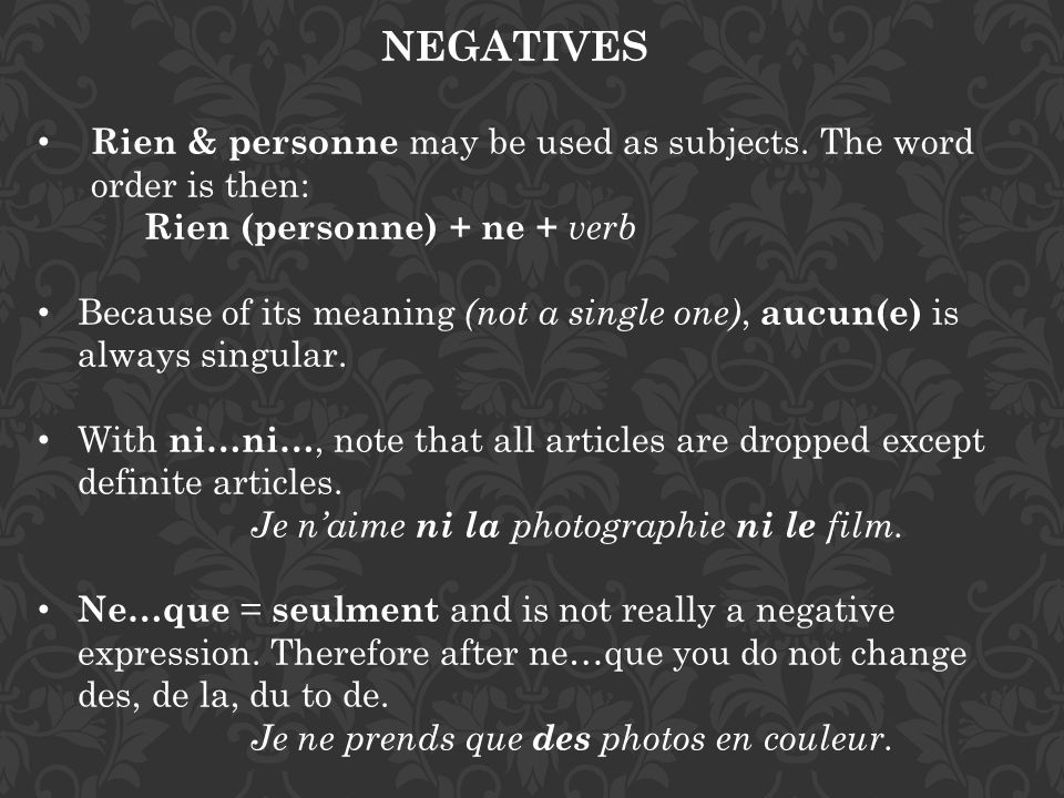NEGATIVES Rien & personne may be used as subjects. The word order is then: Rien (personne) + ne + verb Because of its meaning (not a single one), aucu