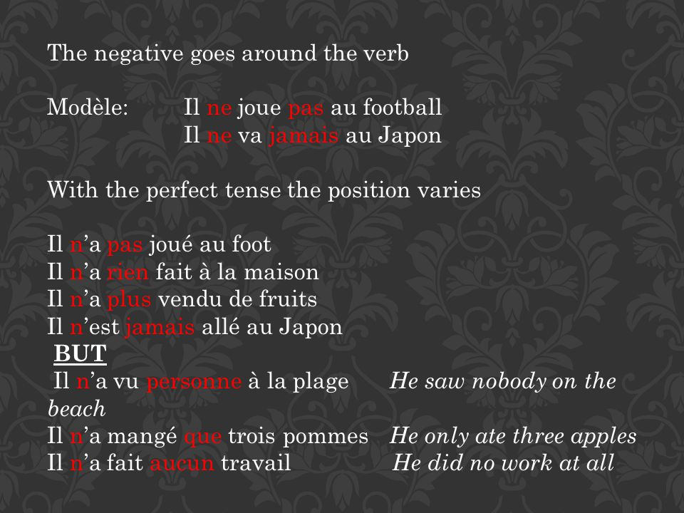 The negative goes around the verb Modèle: Il ne joue pas au football Il ne va jamais au Japon With the perfect tense the position varies Il na pas jou