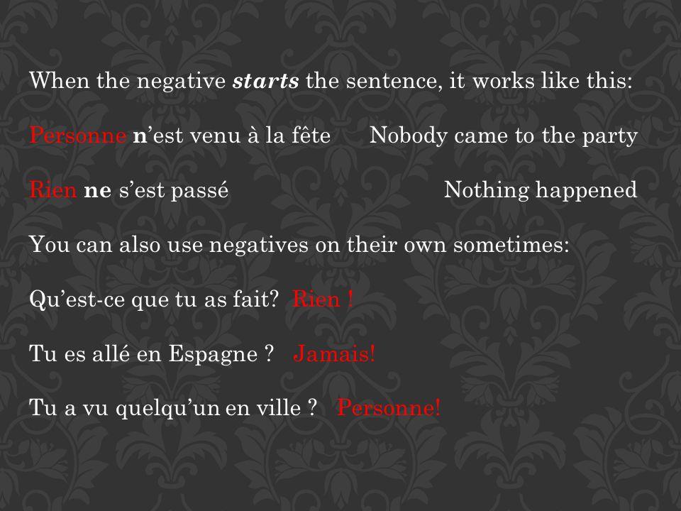 When the negative starts the sentence, it works like this: Personne n est venu à la fête Nobody came to the party Rien ne sest passé Nothing happened