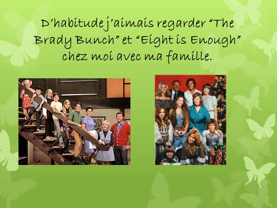 Dhabitude jaimais regarder The Brady Bunch et Eight is Enough chez moi avec ma famille.