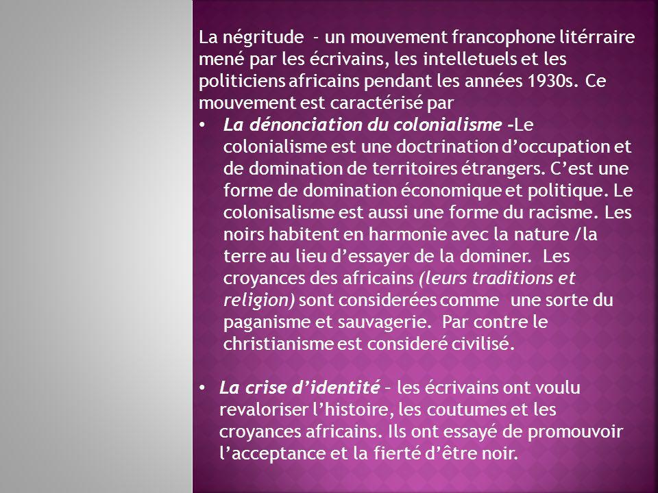 La négritude - un mouvement francophone litérraire mené par les écrivains, les intelletuels et les politiciens africains pendant les années 1930s.