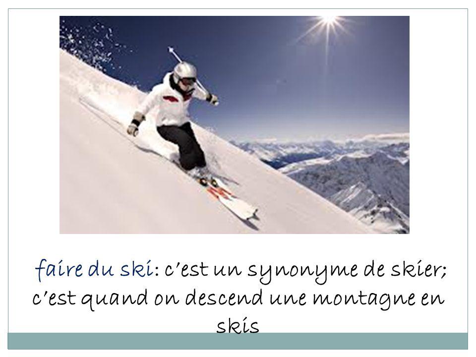 faire du ski: cest un synonyme de skier; cest quand on descend une montagne en skis