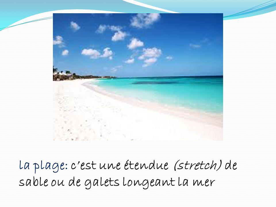 la plage: cest une étendue (stretch) de sable ou de galets longeant la mer