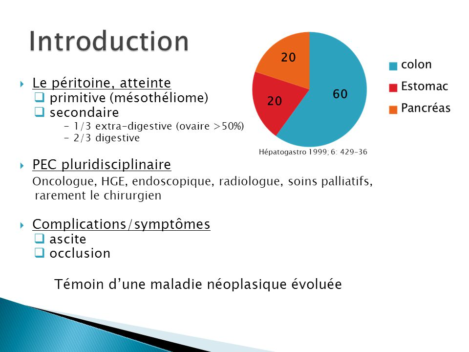 Le péritoine, atteinte primitive (mésothéliome) secondaire - 1/3 extra-digestive (ovaire >50%) - 2/3 digestive PEC pluridisciplinaire Oncologue, HGE,