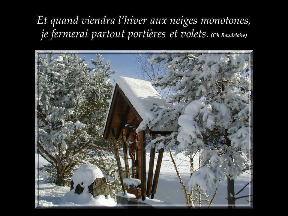 Et quand viendra lhiver aux neiges monotones, je fermerai partout portières et volets.